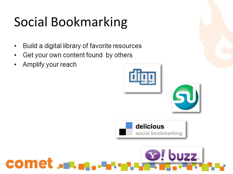 Social Bookmarking Build a digital library of favorite resources Get your own content found by others Amplify your reach