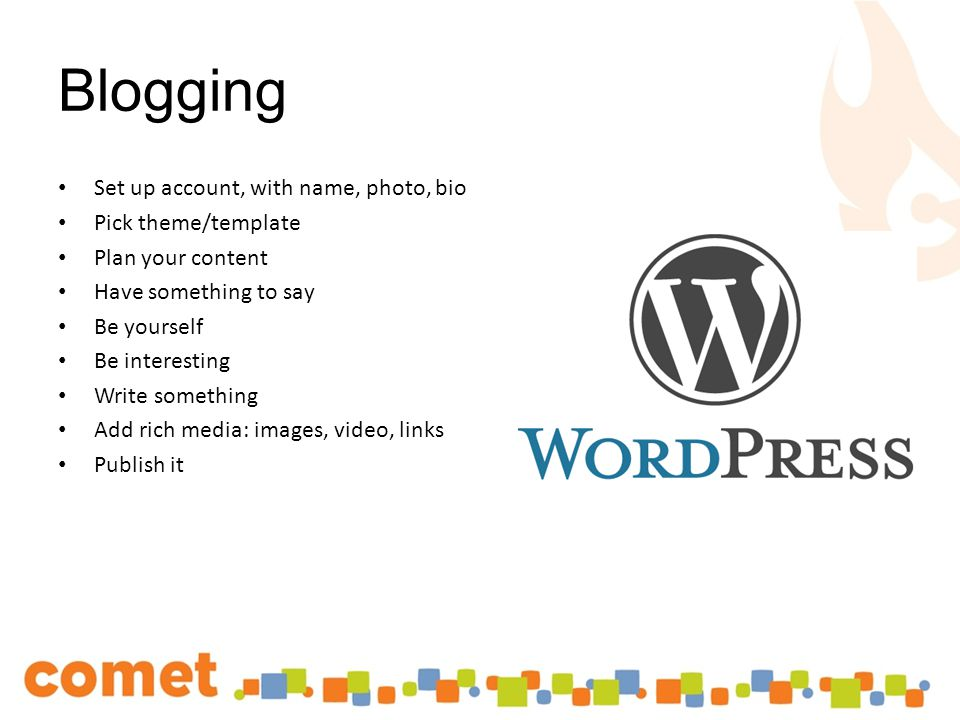Blogging Set up account, with name, photo, bio Pick theme/template Plan your content Have something to say Be yourself Be interesting Write something Add rich media: images, video, links Publish it