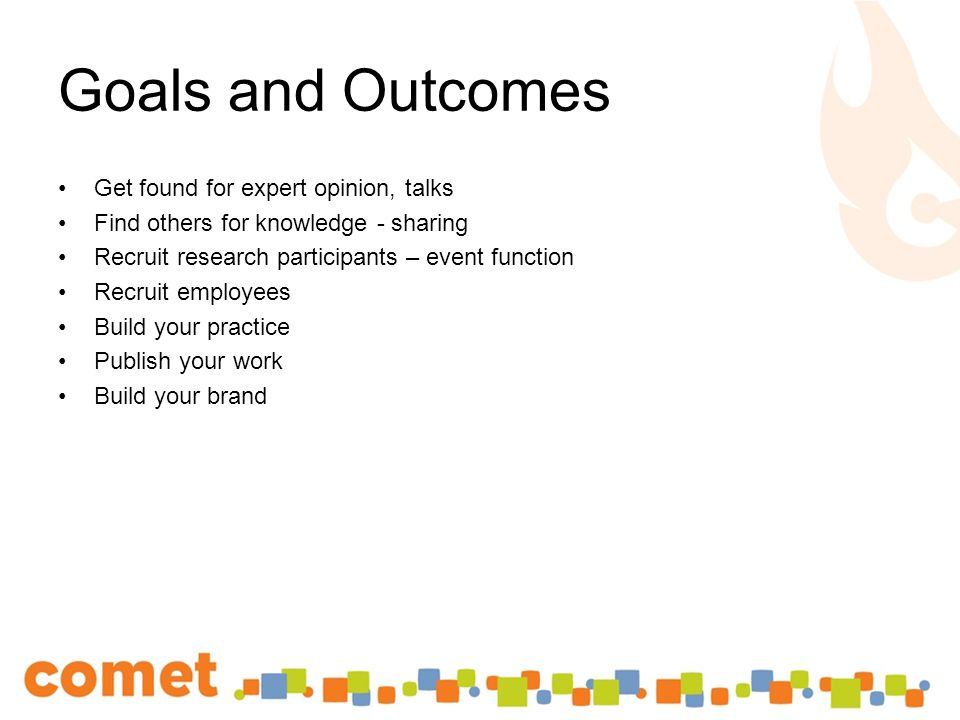 Goals and Outcomes Get found for expert opinion, talks Find others for knowledge - sharing Recruit research participants – event function Recruit employees Build your practice Publish your work Build your brand