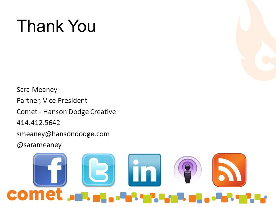 Thank You Sara Meaney Partner, Vice President Comet - Hanson Dodge Creative