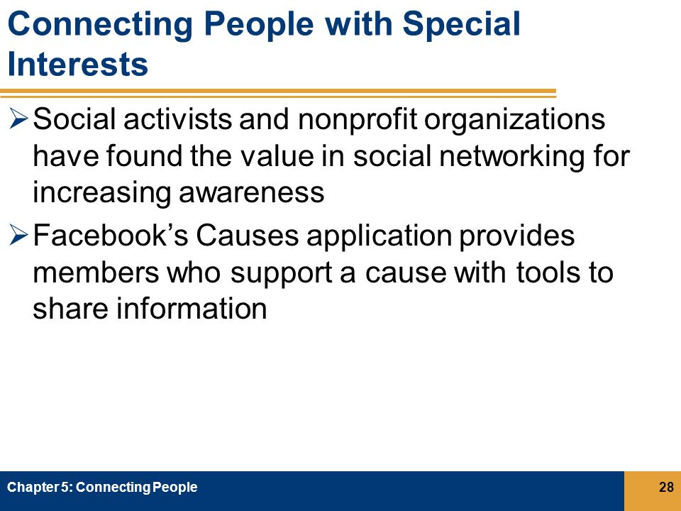 Connecting People with Special Interests  Social activists and nonprofit organizations have found the value in social networking for increasing awareness  Facebook's Causes application provides members who support a cause with tools to share information Chapter 5: Connecting People28