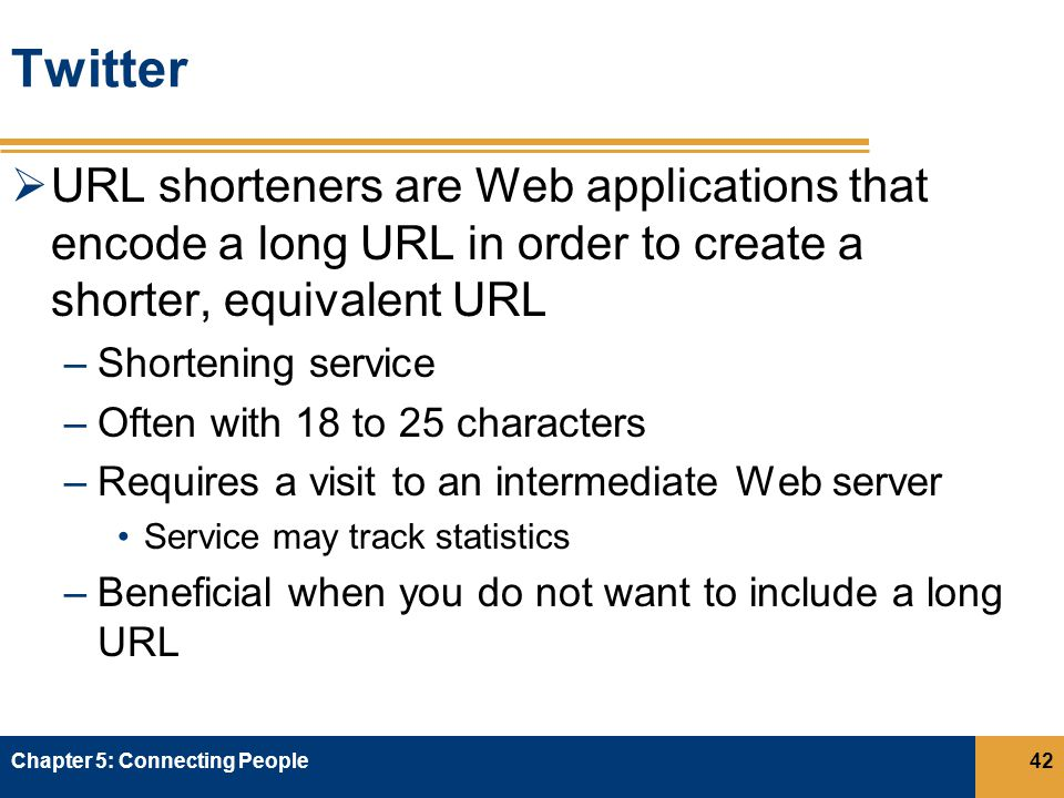 Twitter  URL shorteners are Web applications that encode a long URL in order to create a shorter, equivalent URL –Shortening service –Often with 18 to 25 characters –Requires a visit to an intermediate Web server Service may track statistics –Beneficial when you do not want to include a long URL Chapter 5: Connecting People42