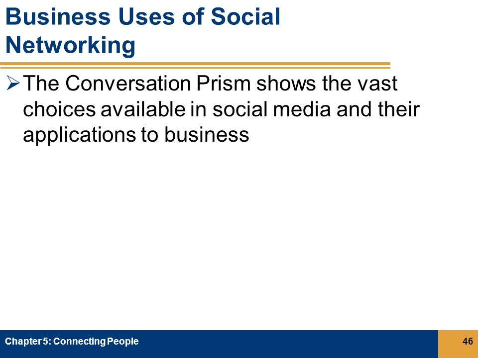 Business Uses of Social Networking  The Conversation Prism shows the vast choices available in social media and their applications to business Chapter 5: Connecting People46