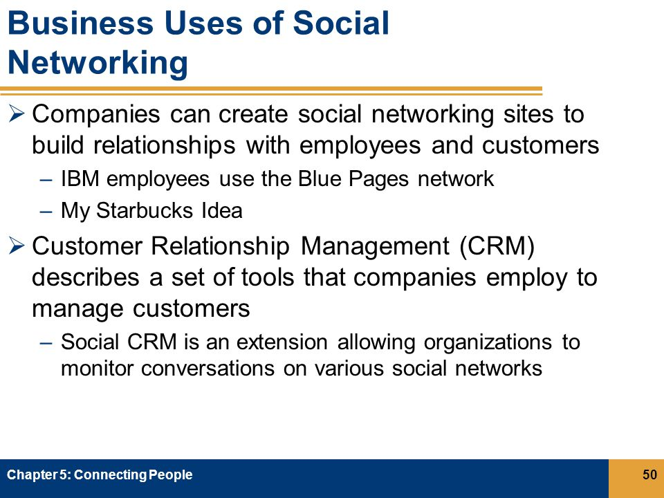 Business Uses of Social Networking  Companies can create social networking sites to build relationships with employees and customers –IBM employees use the Blue Pages network –My Starbucks Idea  Customer Relationship Management (CRM) describes a set of tools that companies employ to manage customers –Social CRM is an extension allowing organizations to monitor conversations on various social networks Chapter 5: Connecting People50