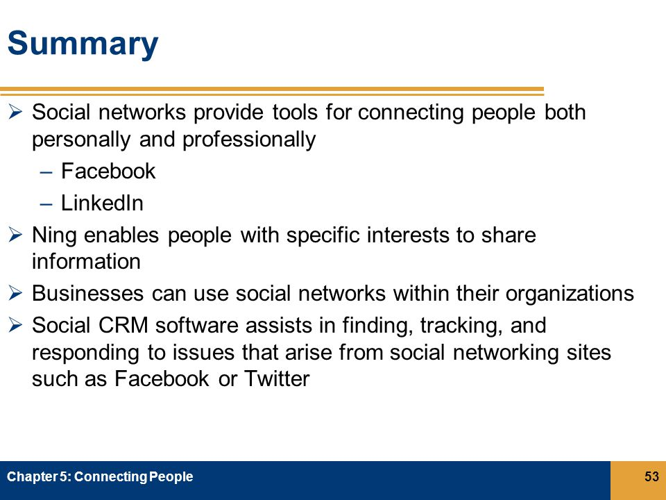 Summary  Social networks provide tools for connecting people both personally and professionally –Facebook –LinkedIn  Ning enables people with specific interests to share information  Businesses can use social networks within their organizations  Social CRM software assists in finding, tracking, and responding to issues that arise from social networking sites such as Facebook or Twitter Chapter 5: Connecting People53