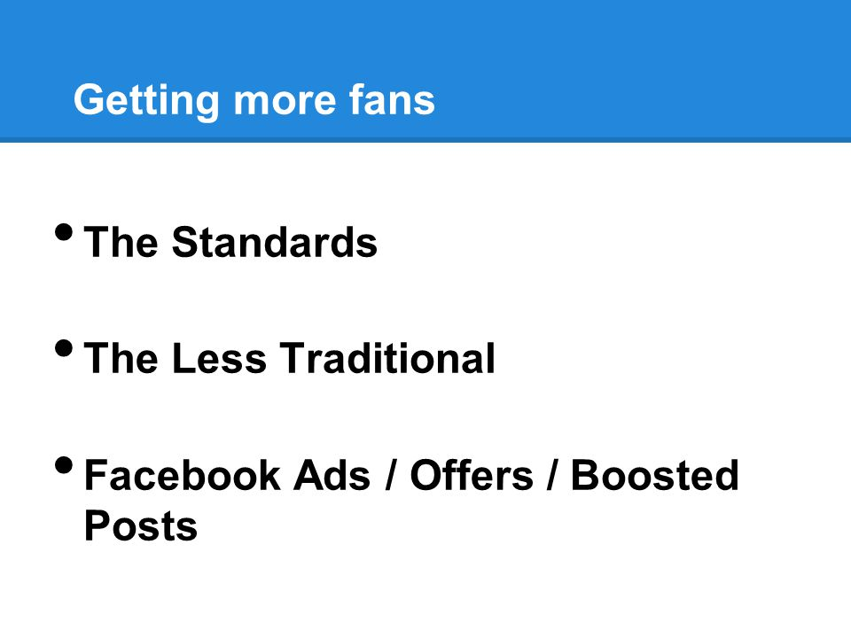 Getting more fans The Standards The Less Traditional Facebook Ads / Offers / Boosted Posts