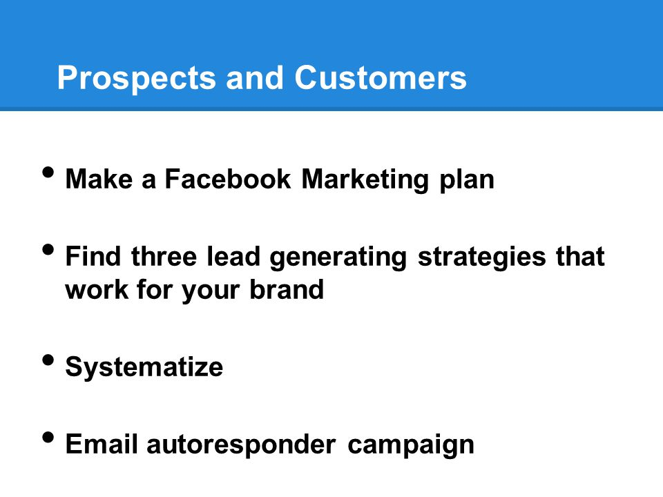 Prospects and Customers Make a Facebook Marketing plan Find three lead generating strategies that work for your brand Systematize  autoresponder campaign