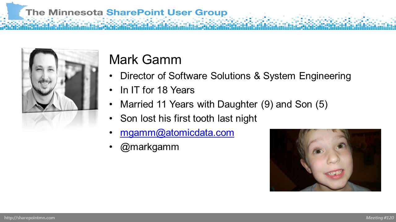 Meeting #120http://sharepointmn.com Mark Gamm Director of Software Solutions & System Engineering In IT for 18 Years Married 11 Years with Daughter (9) and Son (5) Son lost his first tooth last