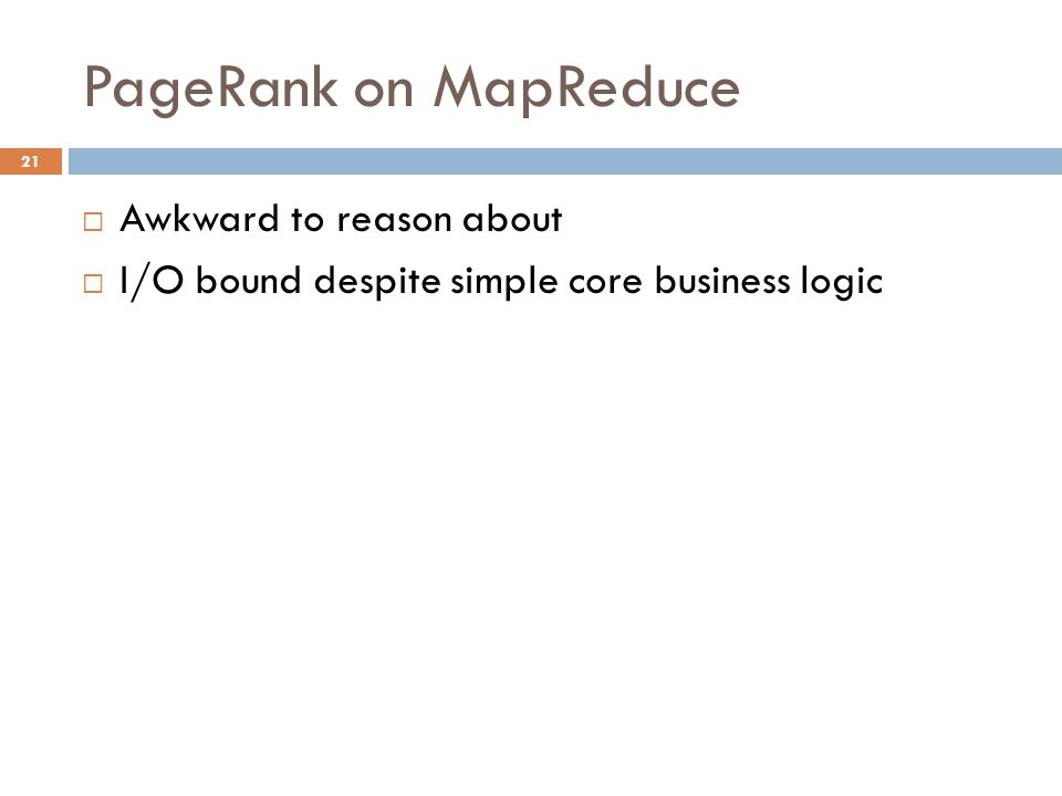PageRank on MapReduce 21  Awkward to reason about  I/O bound despite simple core business logic