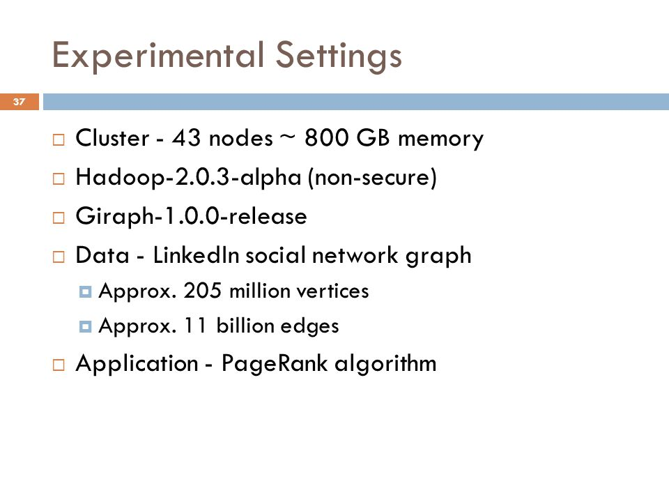 Experimental Settings 37  Cluster - 43 nodes ~ 800 GB memory  Hadoop alpha (non-secure)  Giraph release  Data - LinkedIn social network graph  Approx.