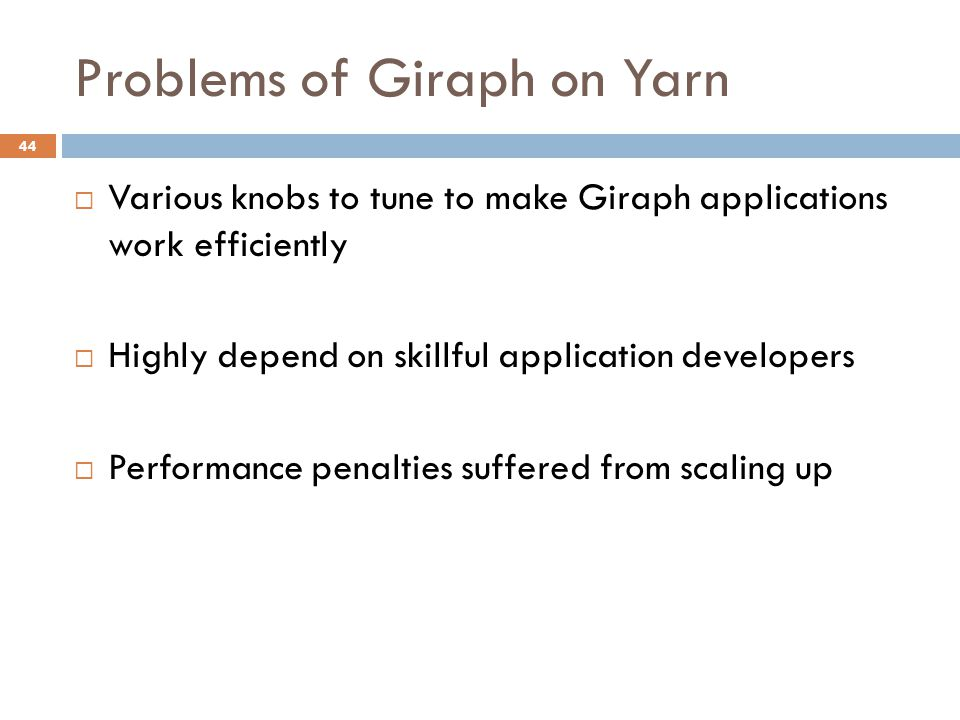 Problems of Giraph on Yarn 44  Various knobs to tune to make Giraph applications work efficiently  Highly depend on skillful application developers  Performance penalties suffered from scaling up