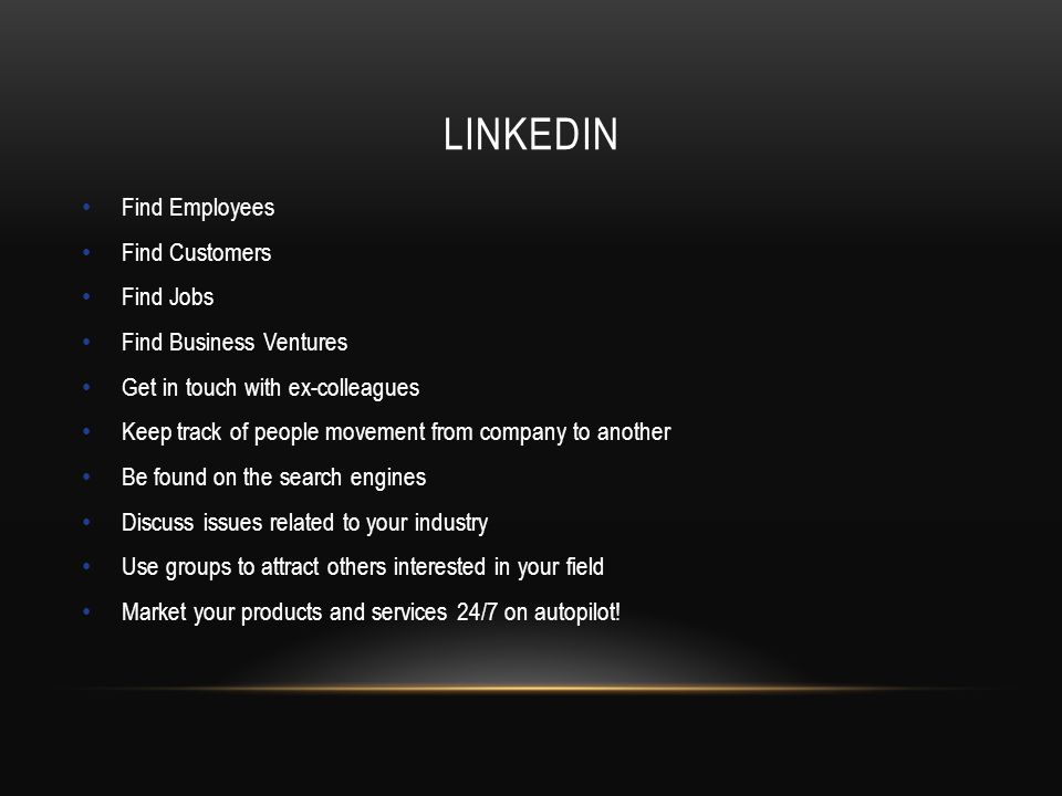 LINKEDIN Find Employees Find Customers Find Jobs Find Business Ventures Get in touch with ex-colleagues Keep track of people movement from company to another Be found on the search engines Discuss issues related to your industry Use groups to attract others interested in your field Market your products and services 24/7 on autopilot!