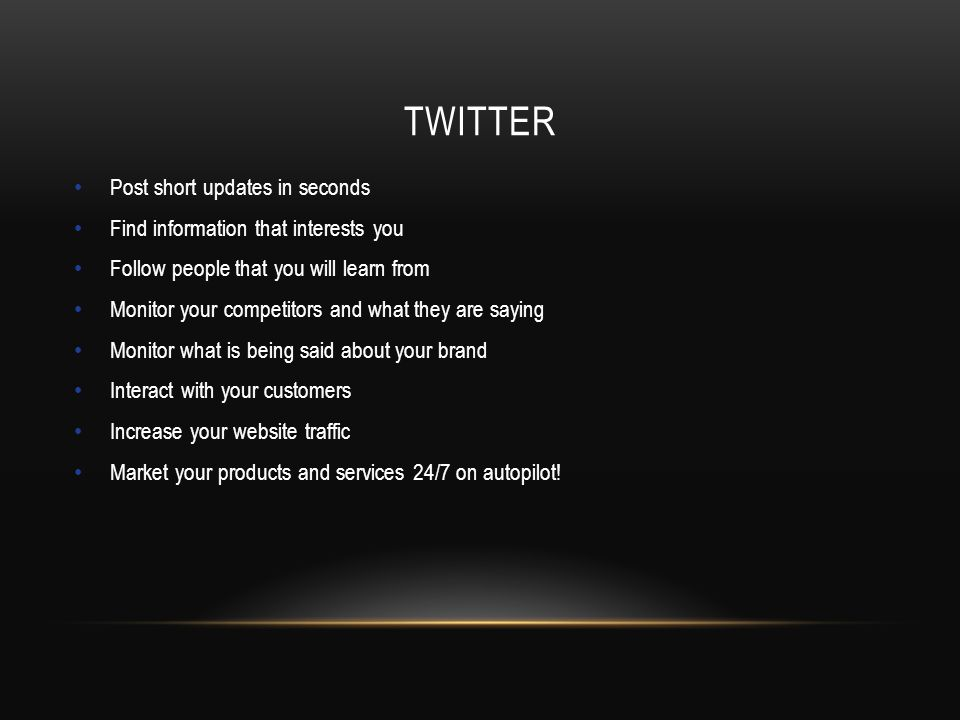 TWITTER Post short updates in seconds Find information that interests you Follow people that you will learn from Monitor your competitors and what they are saying Monitor what is being said about your brand Interact with your customers Increase your website traffic Market your products and services 24/7 on autopilot!
