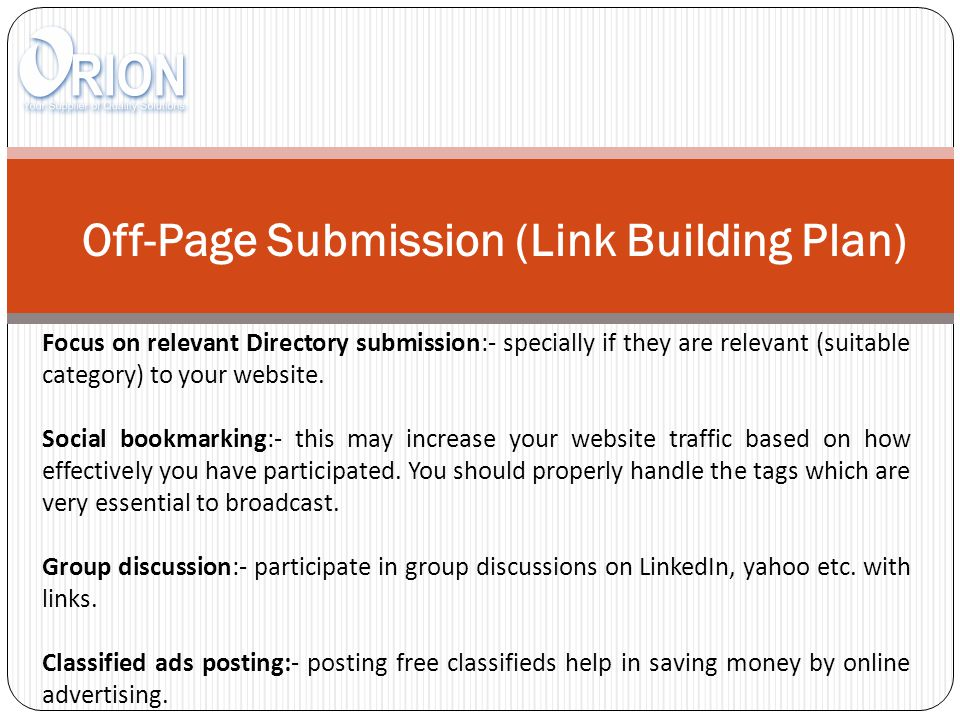 Off-Page Submission (Link Building Plan) Focus on relevant Directory submission:- specially if they are relevant (suitable category) to your website.