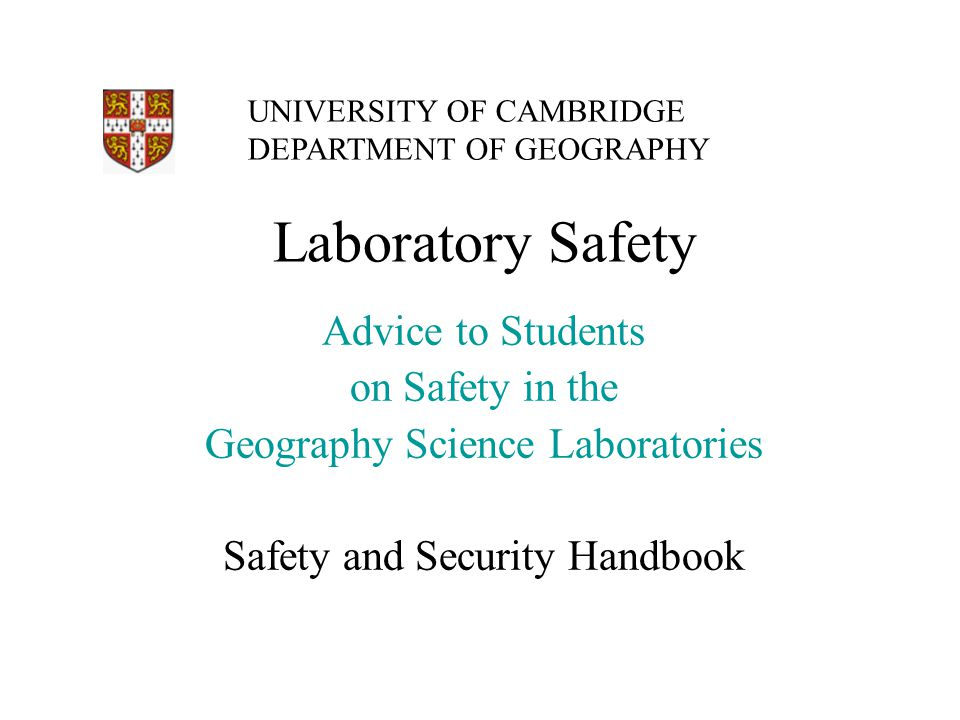 Laboratory Safety Advice to Students on Safety in the Geography Science Laboratories Safety and Security Handbook UNIVERSITY OF CAMBRIDGE DEPARTMENT OF GEOGRAPHY