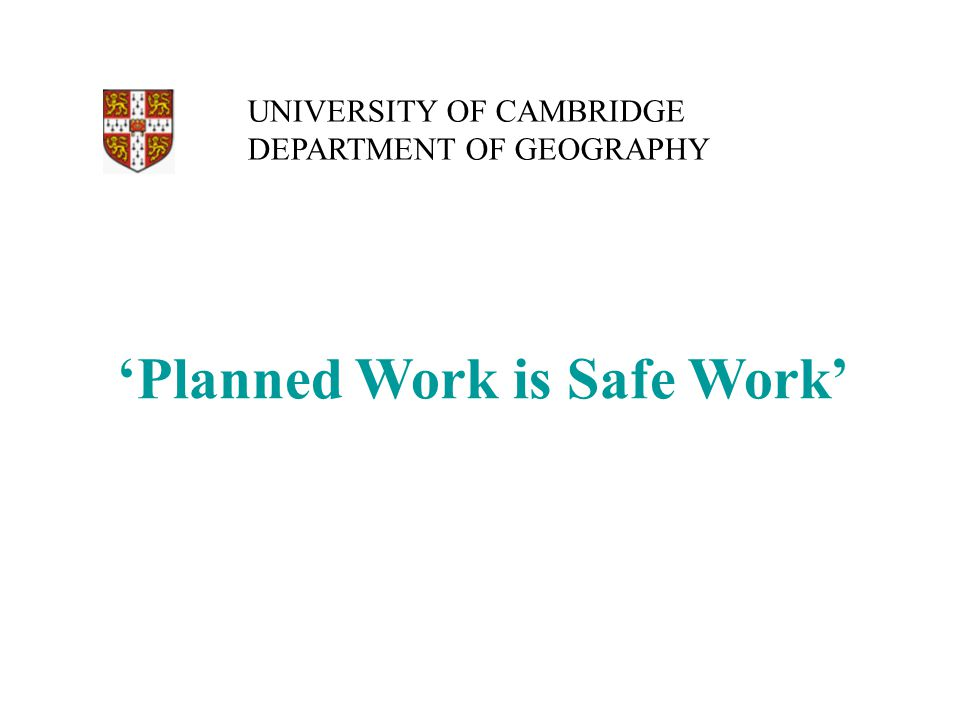 'Planned Work is Safe Work' UNIVERSITY OF CAMBRIDGE DEPARTMENT OF GEOGRAPHY