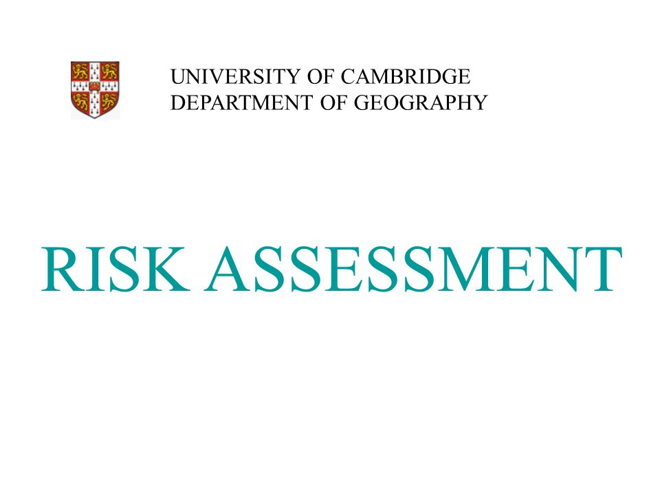 RISK ASSESSMENT UNIVERSITY OF CAMBRIDGE DEPARTMENT OF GEOGRAPHY