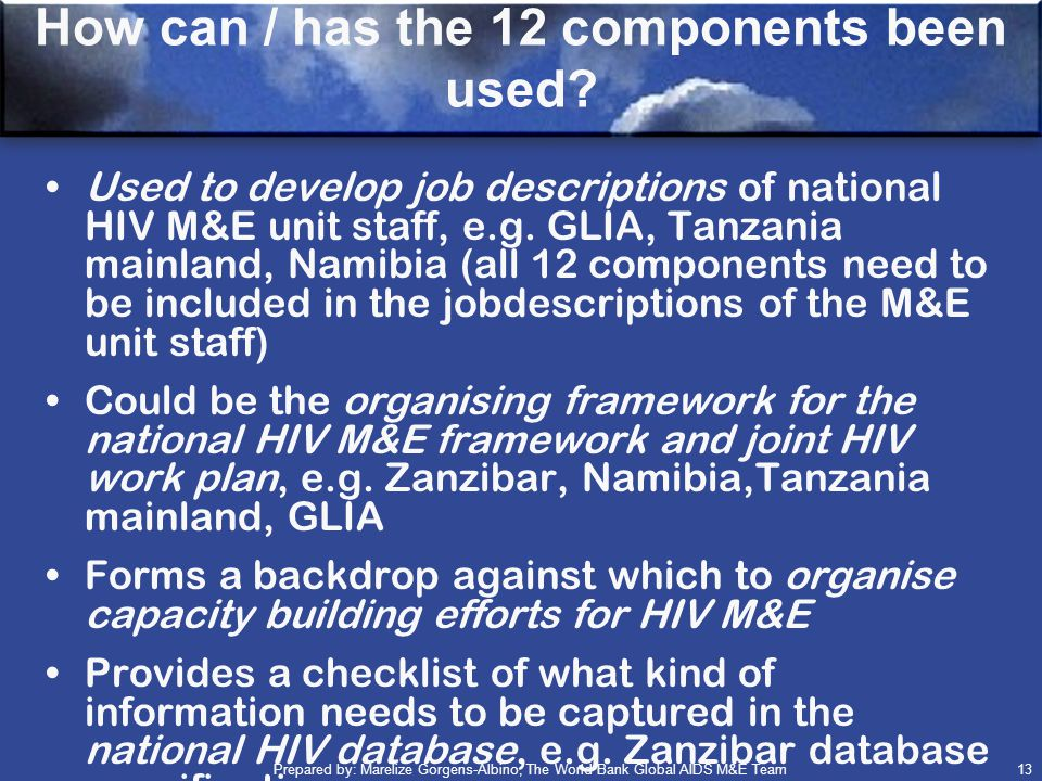 Prepared by: Marelize Gorgens-Albino, The World Bank Global AIDS M&E Team (GAMET) 13 Used to develop job descriptions of national HIV M&E unit staff, e.g.