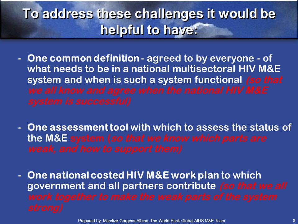 Prepared by: Marelize Gorgens-Albino, The World Bank Global AIDS M&E Team (GAMET) 8 To address these challenges it would be helpful to have: -One common definition - agreed to by everyone - of what needs to be in a national multisectoral HIV M&E system and when is such a system functional (so that we all know and agree when the national HIV M&E system is successful) -One assessment tool with which to assess the status of the M&E system (so that we know which parts are weak, and how to support them) -One national costed HIV M&E work plan to which government and all partners contribute (so that we all work together to make the weak parts of the system strong)