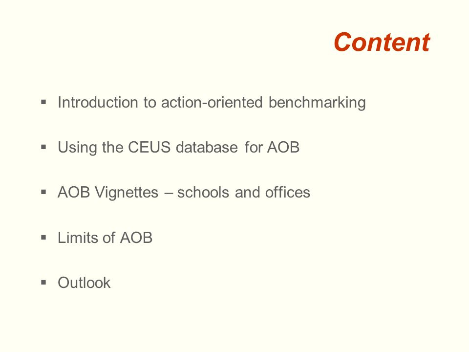 Content  Introduction to action-oriented benchmarking  Using the CEUS database for AOB  AOB Vignettes – schools and offices  Limits of AOB  Outlook