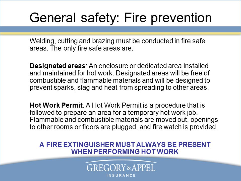 General safety: Fire prevention Welding, cutting and brazing must be conducted in fire safe areas.