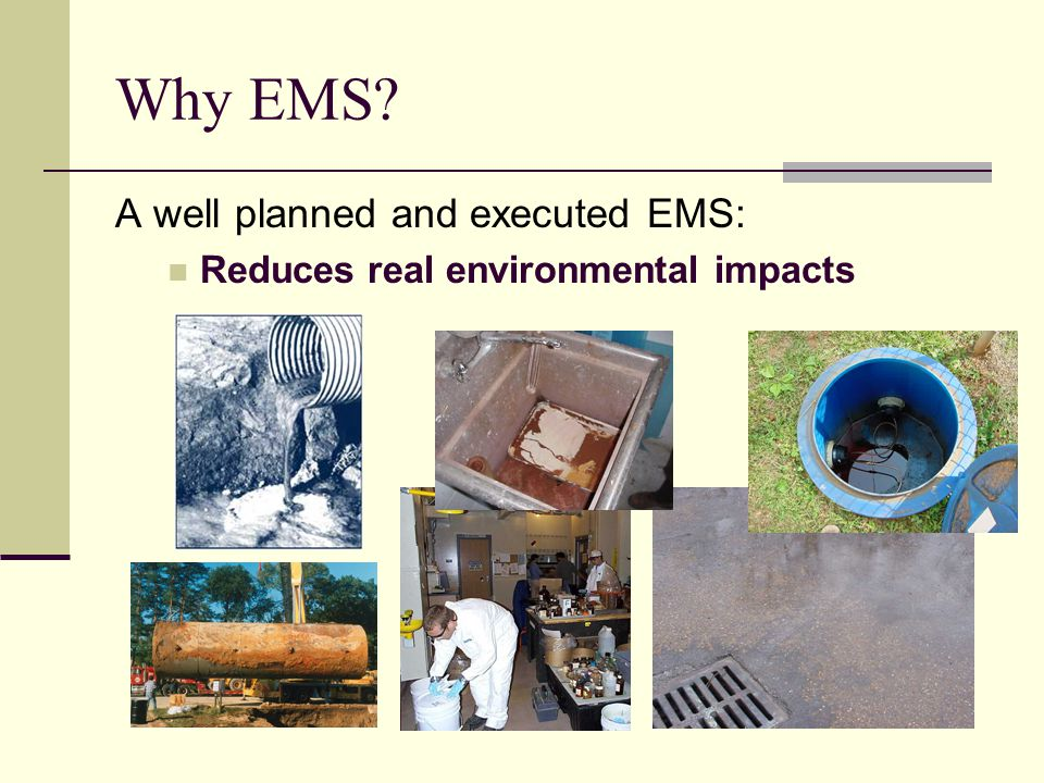 Why EMS A well planned and executed EMS: Reduces real environmental impacts