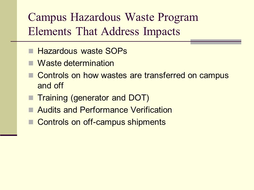 Campus Hazardous Waste Program Elements That Address Impacts Hazardous waste SOPs Waste determination Controls on how wastes are transferred on campus and off Training (generator and DOT) Audits and Performance Verification Controls on off-campus shipments