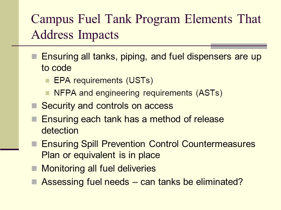 Campus Fuel Tank Program Elements That Address Impacts Ensuring all tanks, piping, and fuel dispensers are up to code EPA requirements (USTs) NFPA and engineering requirements (ASTs) Security and controls on access Ensuring each tank has a method of release detection Ensuring Spill Prevention Control Countermeasures Plan or equivalent is in place Monitoring all fuel deliveries Assessing fuel needs – can tanks be eliminated