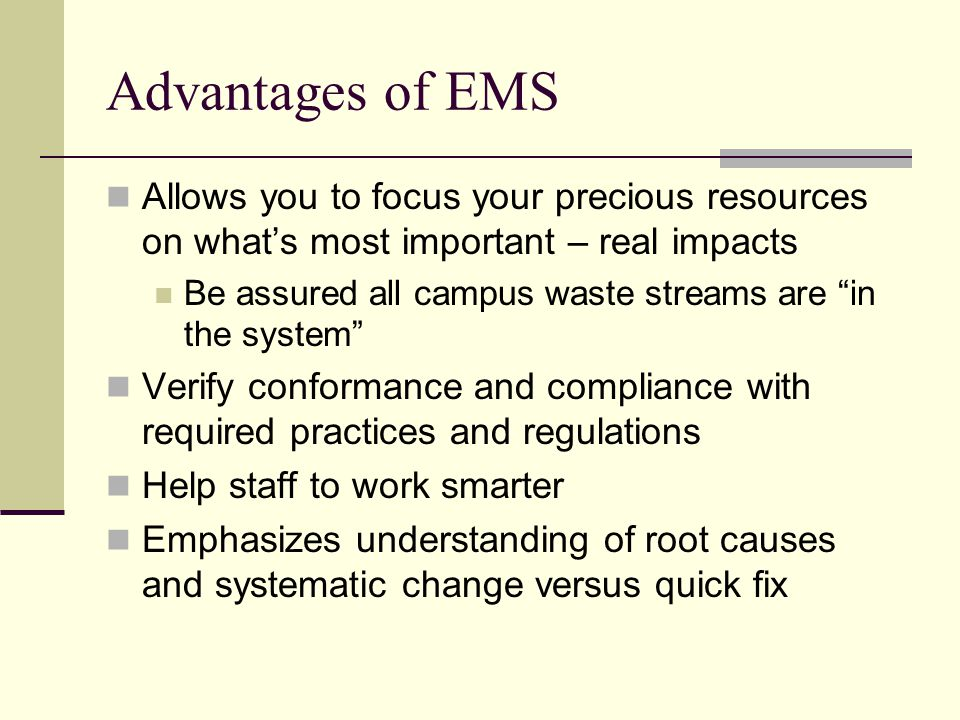Advantages of EMS Allows you to focus your precious resources on what's most important – real impacts Be assured all campus waste streams are in the system Verify conformance and compliance with required practices and regulations Help staff to work smarter Emphasizes understanding of root causes and systematic change versus quick fix