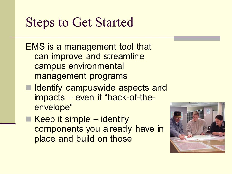 Steps to Get Started EMS is a management tool that can improve and streamline campus environmental management programs Identify campuswide aspects and impacts – even if back-of-the- envelope Keep it simple – identify components you already have in place and build on those