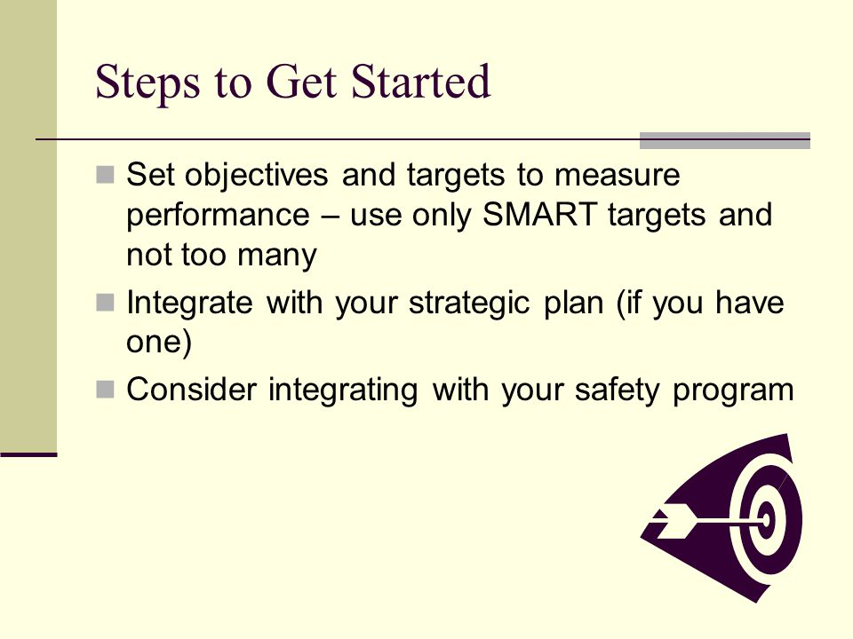 Steps to Get Started Set objectives and targets to measure performance – use only SMART targets and not too many Integrate with your strategic plan (if you have one) Consider integrating with your safety program