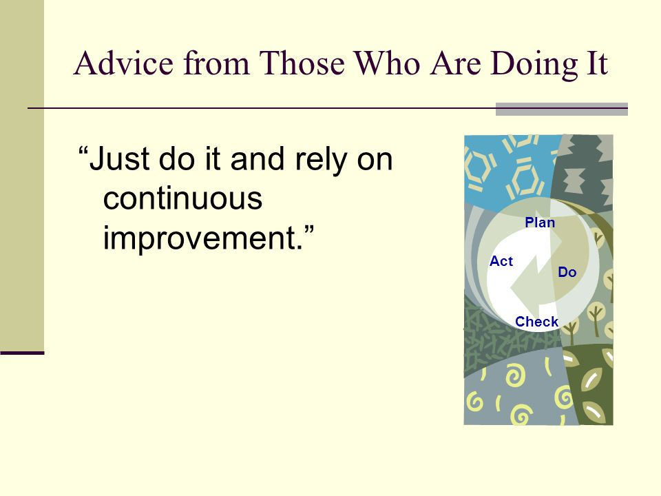 Advice from Those Who Are Doing It Just do it and rely on continuous improvement. Plan Do Check Act