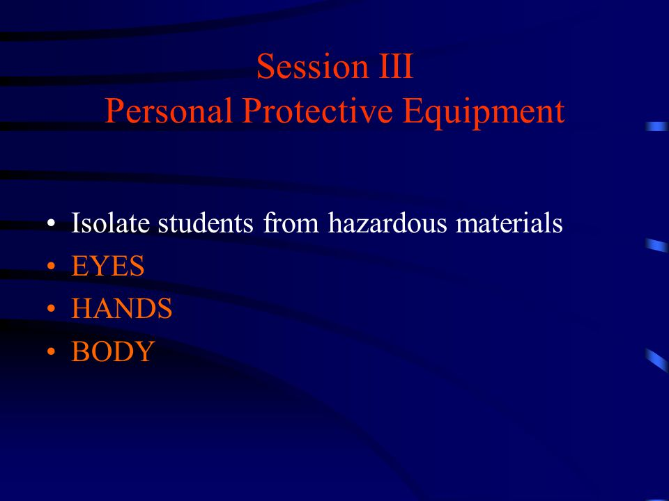 Session III Personal Protective Equipment Isolate students from hazardous materials EYES HANDS BODY