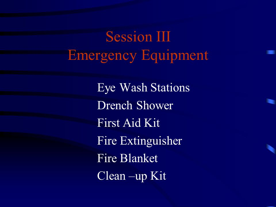 Session III Emergency Equipment Eye Wash Stations Drench Shower First Aid Kit Fire Extinguisher Fire Blanket Clean –up Kit