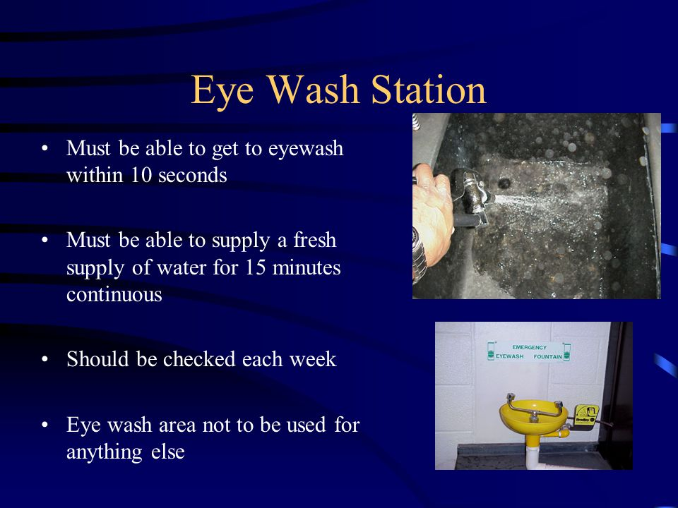 Eye Wash Station Must be able to get to eyewash within 10 seconds Must be able to supply a fresh supply of water for 15 minutes continuous Should be checked each week Eye wash area not to be used for anything else