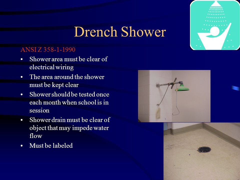 Drench Shower ANSI Z Shower area must be clear of electrical wiring The area around the shower must be kept clear Shower should be tested once each month when school is in session Shower drain must be clear of object that may impede water flow Must be labeled