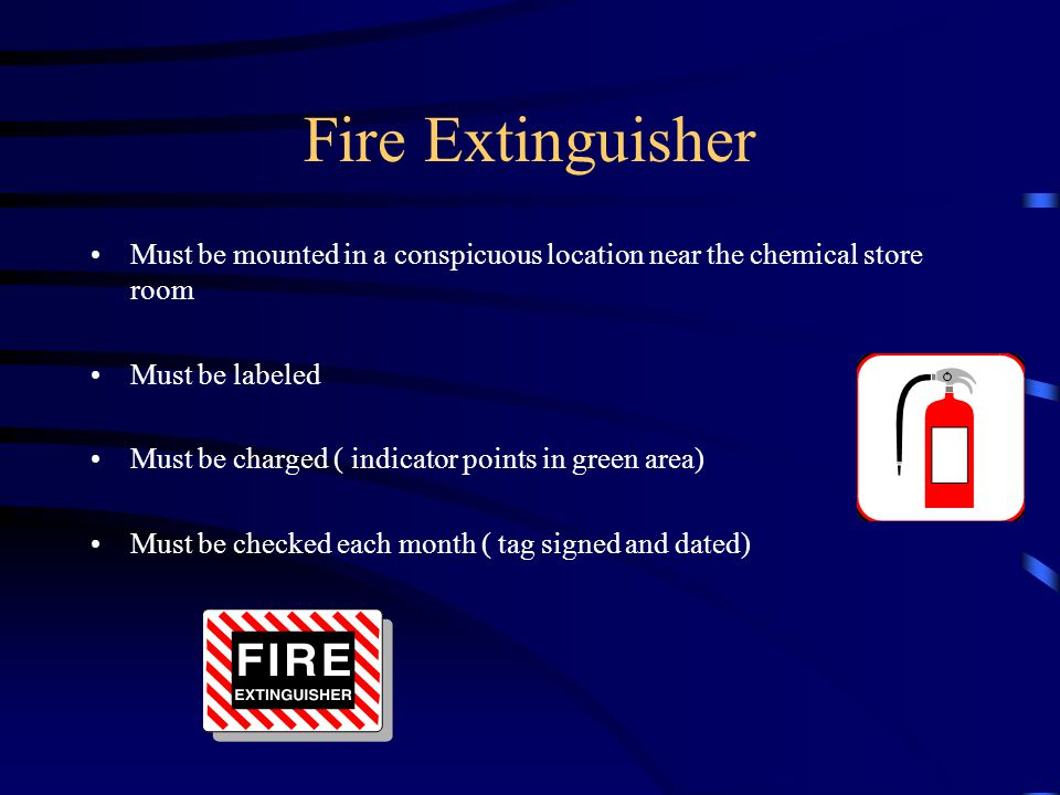 Fire Extinguisher Must be mounted in a conspicuous location near the chemical store room Must be labeled Must be charged ( indicator points in green area) Must be checked each month ( tag signed and dated)