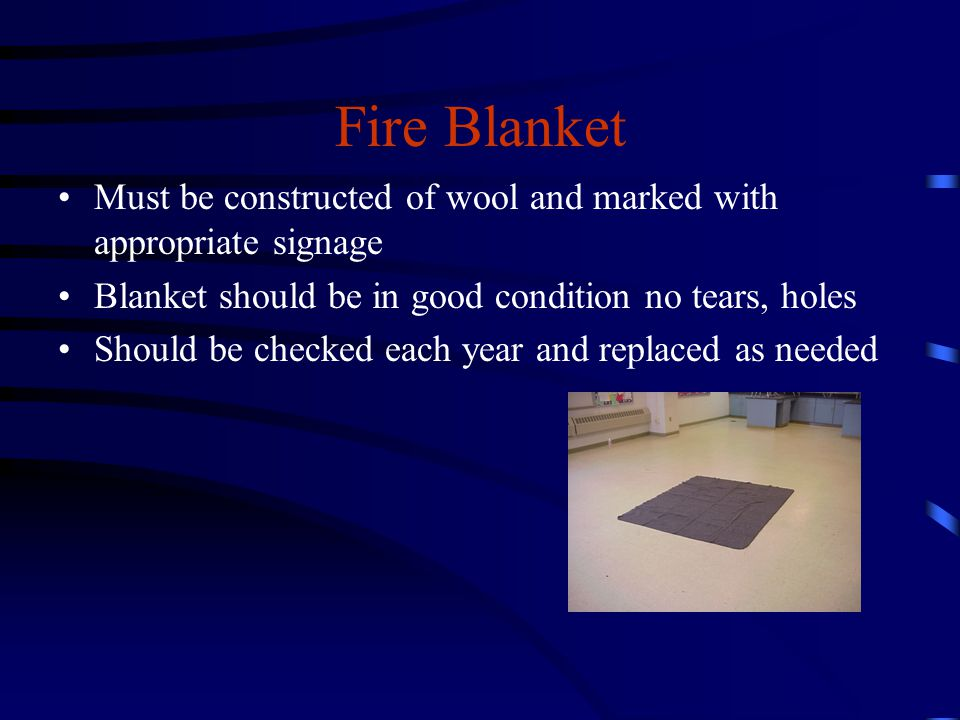 Fire Blanket Must be constructed of wool and marked with appropriate signage Blanket should be in good condition no tears, holes Should be checked each year and replaced as needed