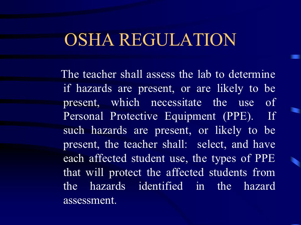 OSHA REGULATION The teacher shall assess the lab to determine if hazards are present, or are likely to be present, which necessitate the use of Personal Protective Equipment (PPE).