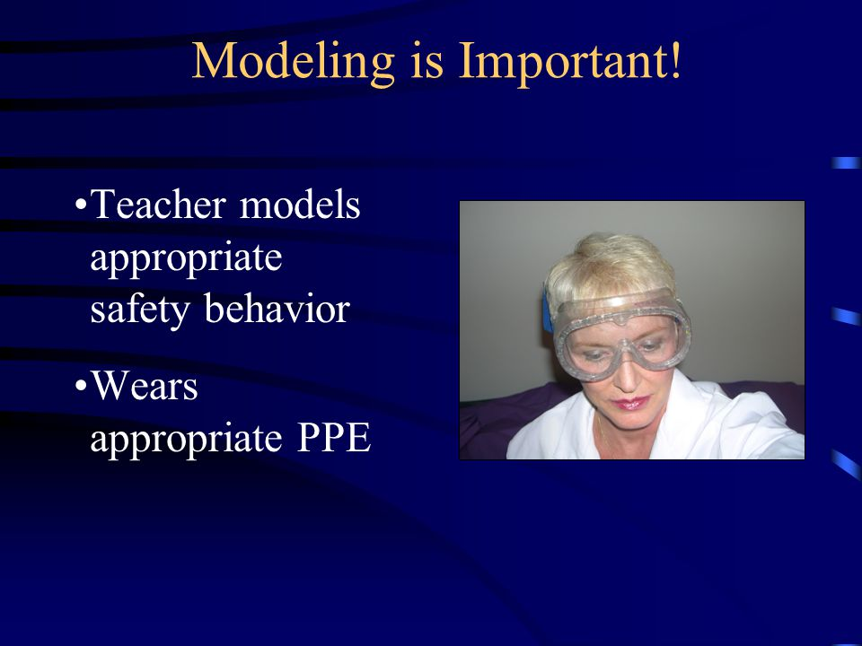 Modeling is Important! Teacher models appropriate safety behavior Wears appropriate PPE