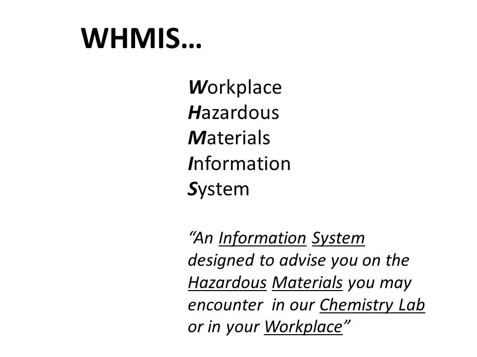 WHMIS - Your right to know...L 3 WHMIS… Workplace Hazardous Materials Information System An Information System designed to advise you on the Hazardous Materials you may encounter in our Chemistry Lab or in your Workplace L 3 a
