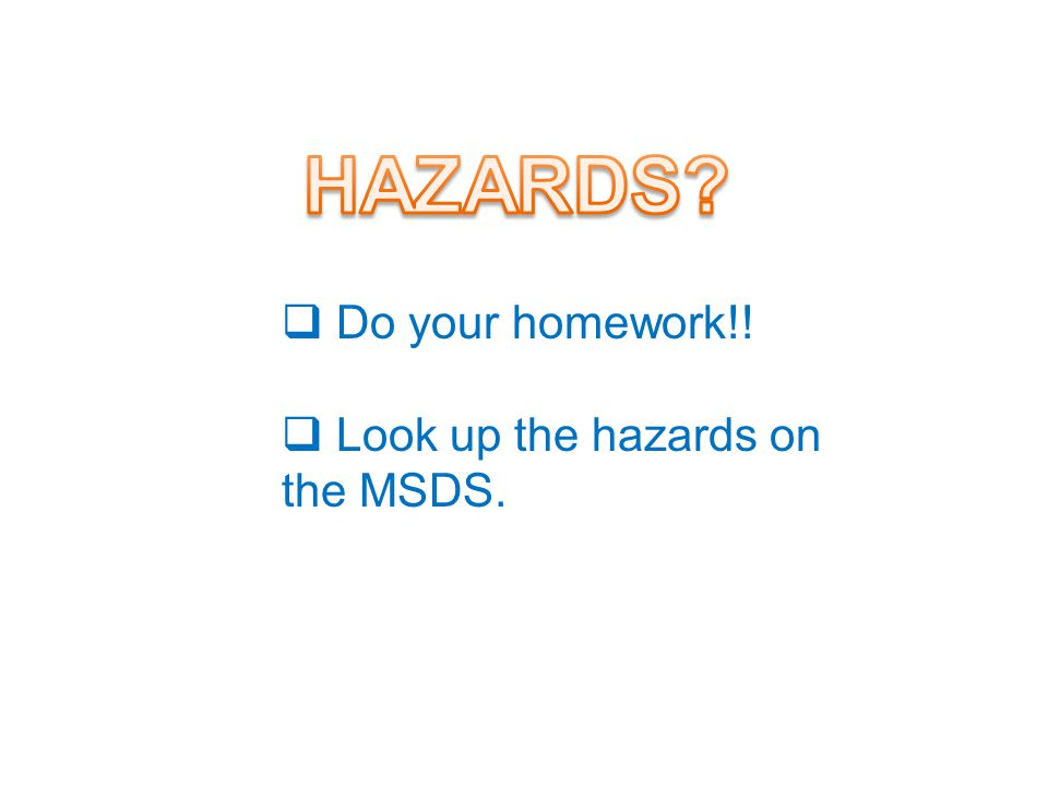  Do your homework!!  Look up the hazards on the MSDS.