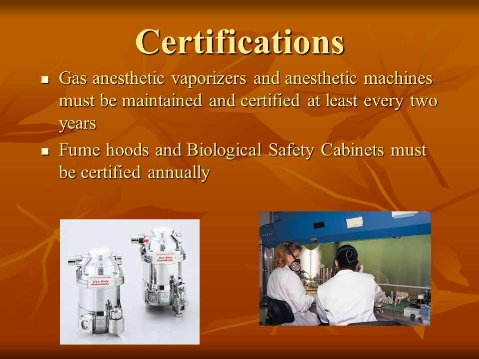 Certifications Gas anesthetic vaporizers and anesthetic machines must be maintained and certified at least every two years Gas anesthetic vaporizers and anesthetic machines must be maintained and certified at least every two years Fume hoods and Biological Safety Cabinets must be certified annually Fume hoods and Biological Safety Cabinets must be certified annually