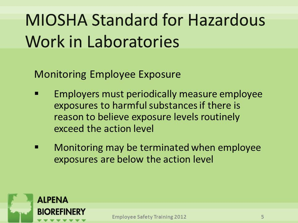 Monitoring Employee Exposure  Employers must periodically measure employee exposures to harmful substances if there is reason to believe exposure levels routinely exceed the action level  Monitoring may be terminated when employee exposures are below the action level Employee Safety Training 20125