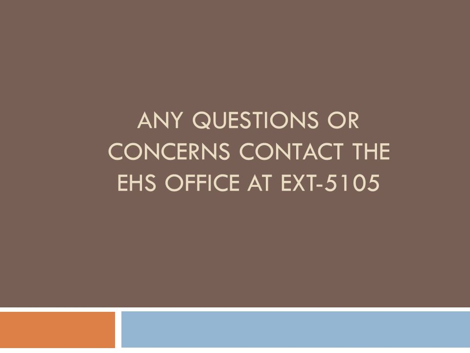 ANY QUESTIONS OR CONCERNS CONTACT THE EHS OFFICE AT EXT-5105