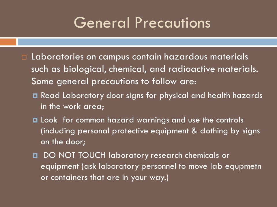 General Precautions  Laboratories on campus contain hazardous materials such as biological, chemical, and radioactive materials.