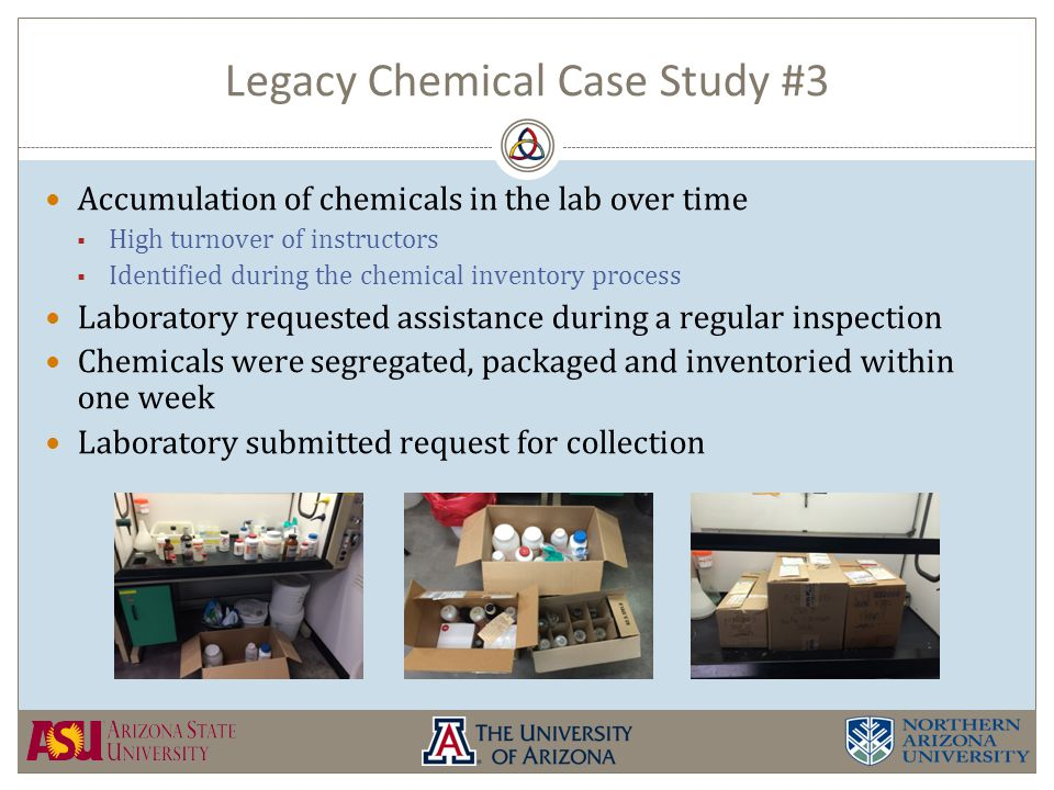 Legacy Chemical Case Study #3 Accumulation of chemicals in the lab over time  High turnover of instructors  Identified during the chemical inventory process Laboratory requested assistance during a regular inspection Chemicals were segregated, packaged and inventoried within one week Laboratory submitted request for collection