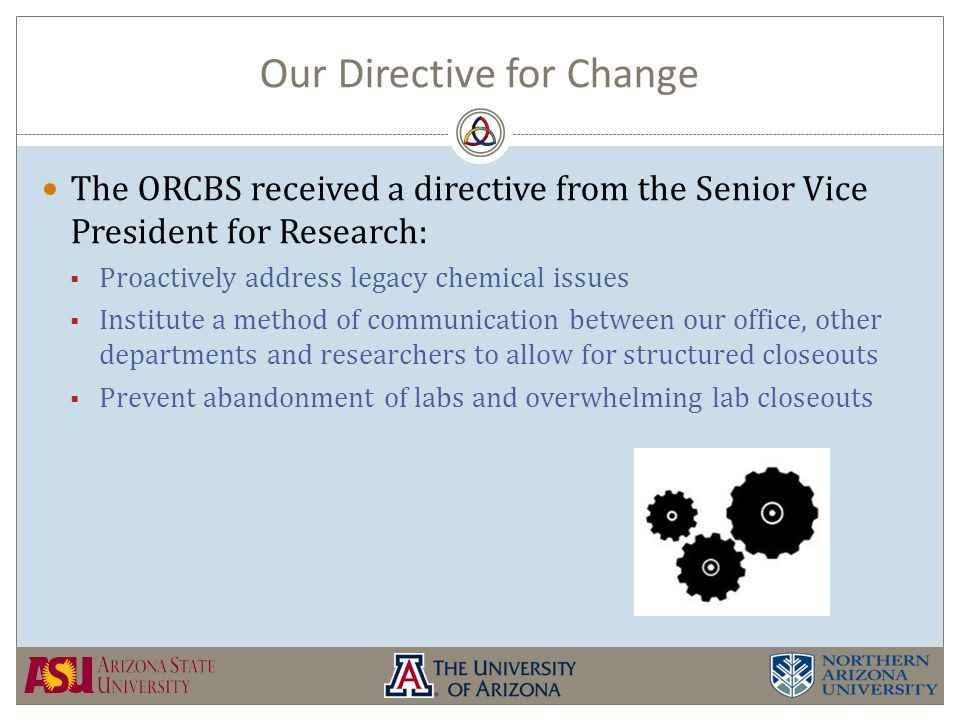 Our Directive for Change The ORCBS received a directive from the Senior Vice President for Research:  Proactively address legacy chemical issues  Institute a method of communication between our office, other departments and researchers to allow for structured closeouts  Prevent abandonment of labs and overwhelming lab closeouts