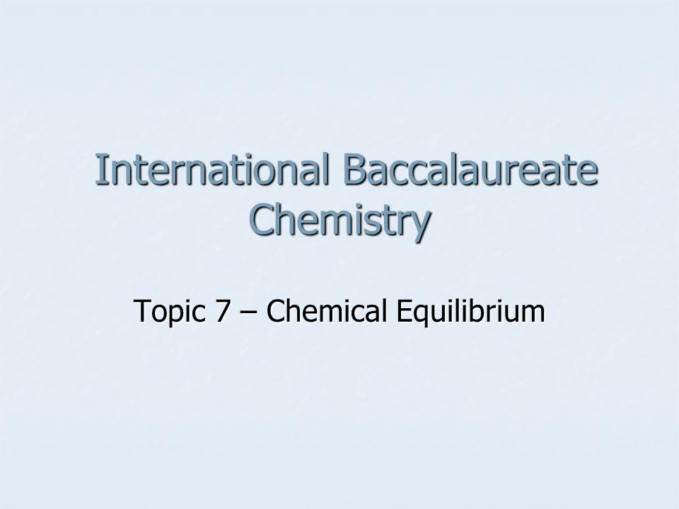 International Baccalaureate Chemistry International Baccalaureate Chemistry Topic 7 – Chemical Equilibrium