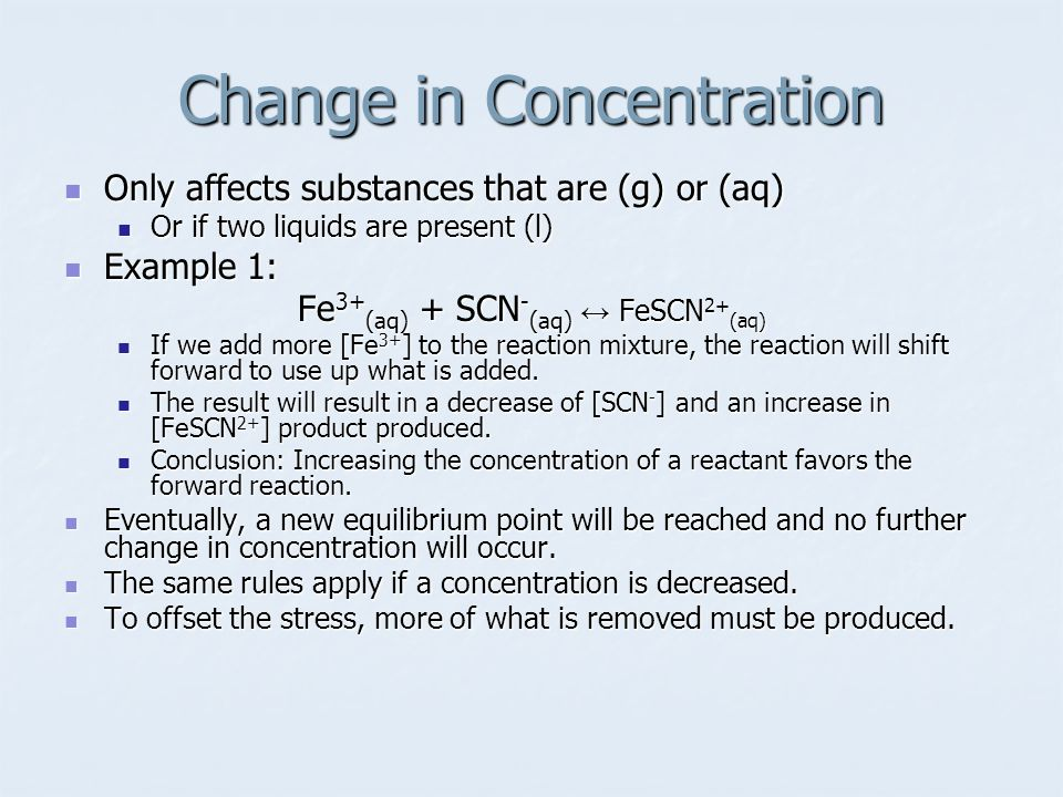 Change in Concentration Only affects substances that are (g) or (aq) Only affects substances that are (g) or (aq) Or if two liquids are present (l) Or if two liquids are present (l) Example 1: Example 1: Fe 3+ (aq) + SCN - (aq) ↔ FeSCN 2+ (aq) If we add more [Fe 3+ ] to the reaction mixture, the reaction will shift forward to use up what is added.